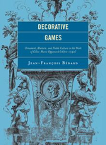 Decorative Games : Ornament, Rhetoric, and Noble Culture in the Work of Gilles-Marie Oppenord (1672-1742) - Jean-Francois Bedard