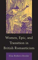 Women, Epic, and Transition in British Romanticism : Toward a Theology of Public Conversation - Elisa Beshero-Bondar