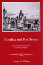 Boudica and Her Stories : Narrative Transformations of a Warrior Queen - Carolyn D. Williams