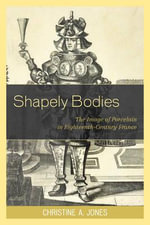 Shapely Bodies : The Image of Porcelain in Eighteenth-century France - Christine A. Jones