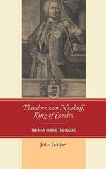 Theodore von Neuhoff, King of Corsica : The Man Behind the Legend - Julia Gasper