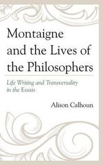 Montaigne and the Lives of the Philosophers : Life Writing and Transversality in the Essais - Alison Calhoun