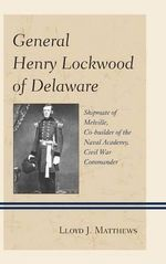 General Henry Lockwood of Delaware : Shipmate of Melville, Co-builder of the Naval Academy, Civil War Commander - Colonel Lloyd J. Matthews