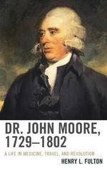 Dr. John Moore, 1729-1802 : A Life in Medicine, Travel, and Revolution - Henry L. Fulton