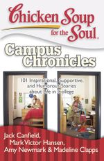 Chicken Soup for the Soul: Campus Chronicles : 101 Real College Stories from Real College Students - Jack Canfield
