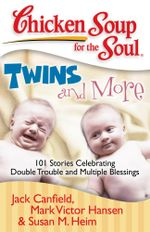 Chicken Soup for the Soul: Twins and More : 101 Stories Celebrating Double Trouble and Multiple Blessings - Jack Canfield