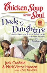 Chicken Soup for the Soul: Dads & Daughters : Stories about the Special Relationship between Fathers and Daughters - Jack Canfield