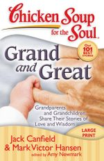 Chicken Soup for the Soul: Grand and Great : Grandparents and Grandchildren Share Their Stories of Love and Wisdom - Jack Canfield