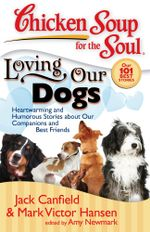 Chicken Soup for the Soul: Loving Our Dogs : Heartwarming and Humorous Stories about our Companions and Best Friends - Jack Canfield