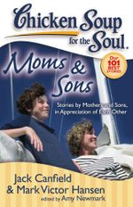 Chicken Soup for the Soul: Moms & Sons : Stories by Mothers and Sons, in Appreciation of Each Other - Jack Canfield