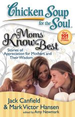 Chicken Soup for the Soul: Moms Know Best : Stories of Appreciation for Mothers and Their Wisdom - Jack Canfield