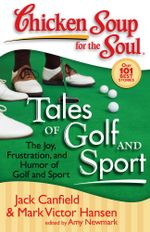 Chicken Soup for the Soul: Tales of Golf and Sport : The Joy, Frustration, and Humor of Golf and Sport - Jack Canfield