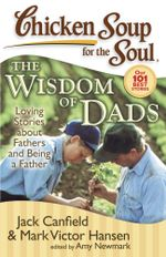 Chicken Soup for the Soul: The Widsom of Dads : Loving Stories about Fathers and Being a Father - Jack Canfield