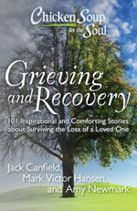 Chicken Soup for the Soul: Grieving and Recovery : 101 Inspirational and Comforting Stories about Surviving the Loss of a Loved One - Jack Canfield