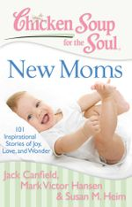 Chicken Soup for the Soul: New Moms : 101 Inspirational Stories of Joy, Love, and Wonder - Jack Canfield