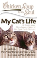 Chicken Soup for the Soul: My Cat's Life : 101 Stories about All the Ages and Stages of Our Feline Family Members - Jack Canfield