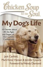 Chicken Soup for the Soul: My Dog's Life : 101 Stories about All the Ages and Stages of Our Canine Companions - Jack Canfield