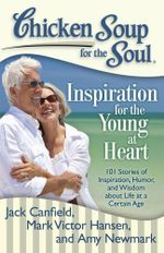 Chicken Soup for the Soul: Inspiration for the Young at Heart : 101 Stories of Inspiration, Humor, and Wisdom about Life at a Certain Age - Jack Canfield
