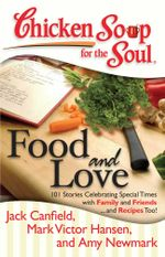 Chicken Soup for the Soul: Food and Love : 101 Stories Celebrating Special Times with Family and Friends... and Recipes Too! - Amy Newmark