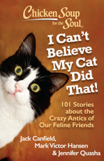 Chicken Soup for the Soul: I Can't Believe My Cat Did That! : 101 Stories about the Crazy Antics of Our Feline Friends - Jack Canfield