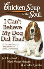 Chicken Soup for the Soul: I Can't Believe My Dog Did That! : 101 Stories about the Crazy Antics of Our Canine Companions - Jack Canfield