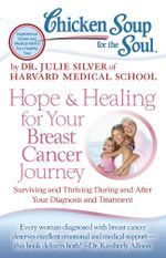 Chicken Soup for the Soul: Hope & Healing for Your Breast Cancer Journey : Surviving and Thriving During and After Your Diagnosis and Treatment - Dr. Julie Silver