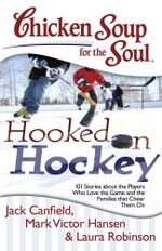 Chicken Soup for the Soul: Hooked on Hockey : 101 Stories about the Players Who Love the Game and the Families that Cheer Them On - Jack Canfield