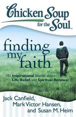 Chicken Soup for the Soul: Finding My Faith : 101 Inspirational Stories about Life, Belief, and Spiritual Renewal - Jack Canfield