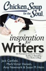 Chicken Soup for the Soul: Inspiration for Writers : 101 Motivational Stories for Writers - Budding or Bestselling - from Books to Blogs - Jack Canfield