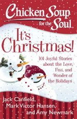 Chicken Soup for the Soul: It's Christmas! : 101 Joyful Stories about the Love, Fun, and Wonder of the Holidays - Jack Canfield