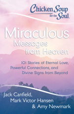 Chicken Soup for the Soul: Miraculous Messages from Heaven : 101 Stories of Eternal Love, Powerful Connections, and Divine Signs from Beyond - Jack Canfield