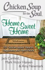 Chicken Soup for the Soul: Home Sweet Home : 101 Stories about Hearth, Happiness, and Hard Work - Jack Canfield