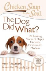 Chicken Soup for the Soul: The Dog Did What? : 101 Amazing Stories of Magical Moments, Miracles, and... Mayhem - Amy Newmark