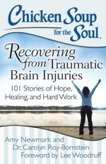 Chicken Soup for the Soul: Recovering from Traumatic Brain Injuries : 101 Stories of Hope, Healing, and Hard Work - Amy Newmark