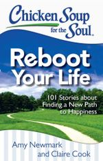 Chicken Soup for the Soul: Reboot Your Life : 101 Stories about Finding a New Path to Happiness - Amy Newmark