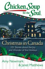 Chicken Soup for the Soul: Christmas in Canada : 101 Stories about the Joy and Wonder of the Holidays - Amy Newmark