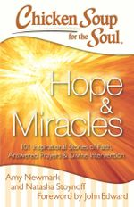 Chicken Soup for the Soul: Hope & Miracles : 101 Inspirational Stories of Faith, Answered Prayers, and Divine Intervention - Amy Newmark