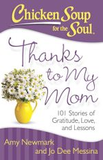 Chicken Soup for the Soul: Thanks to My Mom : 101 Stories of Gratitude, Love, and Lessons - Amy Newmark