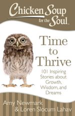 Chicken Soup for the Soul: Time to Thrive : 101 Inspiring Stories about Growth, Wisdom, and Dreams - Amy Newmark