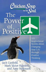 Chicken Soup for the Soul: The Power of Positive : 101 Inspirational Stories about Changing Your Life Through Positive Thinking - Jack Canfield