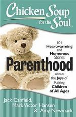 Chicken Soup for the Soul : Parenthood : 101 Heartwarming and Humorous Stories About the Joys of Raising Children of All Ages - Jack Canfield
