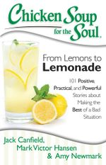 Chicken Soup for the Soul: From Lemons to Lemonade : 101 Positive, Practical, and Powerful Stories About Making the Best of a Bad Situation - Jack Canfield