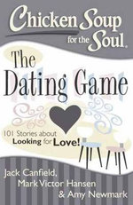 Chicken Soup for the Soul: The Dating Game : 101 Stories About Looking for Love - Jack Canfield