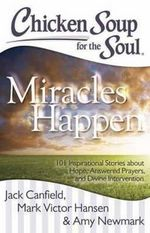 Chicken Soup for the Soul: Miracles Happen : 101 Inspirational Stories About Hope, Answered Prayers, and Divine Intervention - Jack Canfield