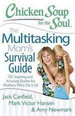Chicken Soup for the Soul: The Multitasking Mom's Survival Guide : 101 Inspiring and Amusing Stories for Mothers Who Do it All - Jack Canfield
