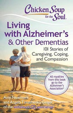 Chicken Soup for the Soul: Living with Alzheimer's and Other Dementias : 101 Stories of Caregiving, Coping, and Compassion - Amy Newmark