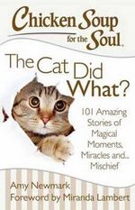 Chicken Soup for the Soul: the Cat Did What? : 101 Amazing Stories of Magical Moments, Miracles and... Mischief - Amy Newmark