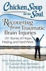Chicken Soup for the Soul : Recovering from Traumatic Brain Injuries : 101 Stories of Hope, Healing, and Hard Work - Amy Newmark