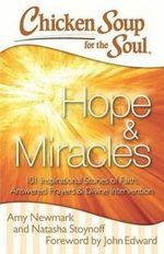 Chicken Soup for the Soul : Hope & Miracles : 101 Inspirational Stories of Faith, Answered Prayers, and Divine Intervention - Amy Newmark