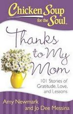 Thanks to My Mom : 101 Stories of Gratitude, Love and Lessons - Amy Newmark
